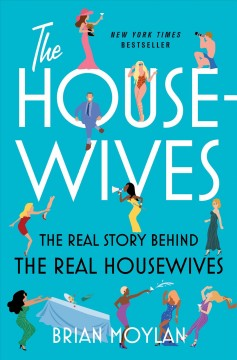 The housewives : the real story behind the Real Housewives / Brian Moylan. - Brian Moylan.