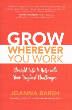Grow wherever you work : straight talk to help with your toughest challenges / Joanna Barsh. - Joanna Barsh.