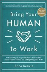 Bring your human to work : 10 surefire ways to design a workplace that's good for people, great for business, and just might change the world / Erica Keswin.