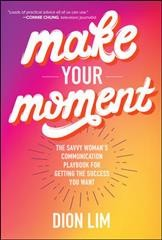 Make your moment : the savvy woman's communication playbook for getting the success you want / Dion Lim. - Dion Lim.