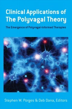 Clinical applications of the polyvagal theory : the emergence of polyvagal-informed therapies / Stephen W. Porges, Deb Dana.