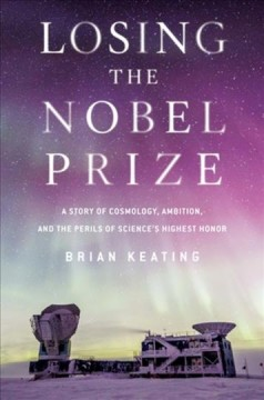 Losing the Nobel Prize : a story of cosmology, ambition, and the perils of science's highest honor / Brian Keating.