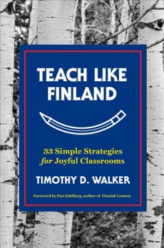 Teach like Finland : 33 simple strategies for joyful classrooms / Timothy D. Walker ; foreword by Pasi Sahlberg. - Timothy D. Walker ; foreword by Pasi Sahlberg.
