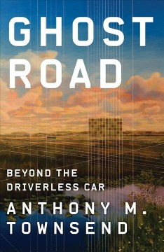 Ghost road : beyond the driverless car / Anthony M. Townsend.