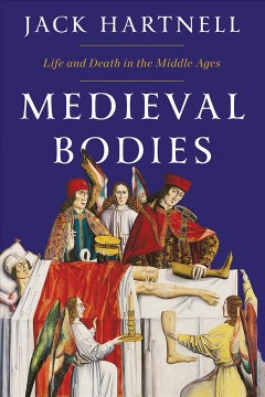 Medieval bodies : life, death and art in the Middle Ages / Jack Hartnell.
