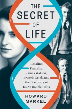 The secret of life : Rosalind Franklin, James Watson, Francis Crick, and the discovery of DNA's double helix / Howard Markel. - Howard Markel.