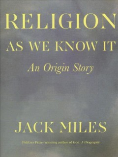 Religion as we know it : an origin story / Jack Miles.