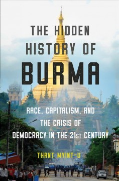 The hidden history of Burma : race, capitalism, and the crisis of democracy in the 21st century / Thant Myint-U.