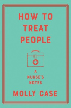 How to treat people : a nurse's notes / Molly Case. - Molly Case.