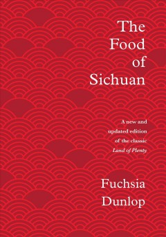 The food of Sichuan /  Fuchsia Dunlop ; photography by Yuki Sugiura ; with additional location photography by Ian Cumming.