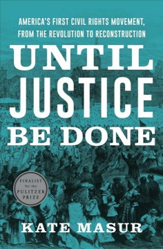Until justice be done : America's first civil rights movement, from the Revolution to Reconstruction / Kate Masur.