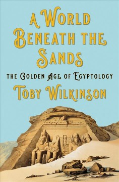 A world beneath the sands : the golden age of Egyptology / Toby Wilkinson.