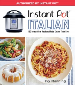 Instant Pot Italian : 100 irresistible recipes made easier than ever / Ivy Manning ; photography by Lauren Volo.