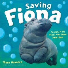 Saving Fiona : the story of the world's most famous baby hippo / Thane Maynard, director of the Cincinnati Zoo & Botanical Garden. - Thane Maynard, director of the Cincinnati Zoo & Botanical Garden.