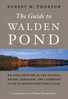 The guide to Walden Pond : an exploration of the history, nature, landscape, and literature of one of America's most iconic places / Robert M. Thorson.