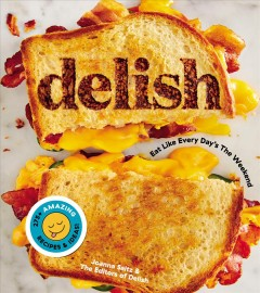 Delish : eat like every day's the weekend / Joanna Saltz and the editors of Delish. - Joanna Saltz and the editors of Delish.