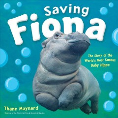 Saving Fiona : the story of the world's most famous baby hippo / Thane Maynard, director of the Cincinnati Zoo & Botanical Garden.