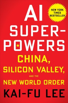 AI superpowers : China, Silicon Valley, and the new world order / Kai-Fu Lee.