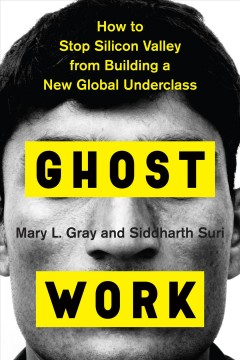 Ghost work : how to stop Silicon Valley from building a new global underclass / Mary Gray and Siddharth Suri.