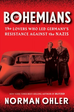 The Bohemians : the lovers who led Germany's resistance against the Nazis / Norman Ohler ; translated from the German by Tim Mohr and Marshall Yarbrough.