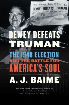 Dewey defeats Truman : the 1948 election and the battle for America's soul / A. J. Baime. - A. J. Baime.