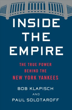 Inside the empire : the true power behind the New York Yankees / Bob Klapisch and Paul Solotaroff. - Bob Klapisch and Paul Solotaroff.