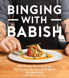Binging with Babish : 100 recipes recreated from your favorite movies and TV shows / Andrew Rea ; foreword by Jon Favreau ; photography by Evan Sung. - Andrew Rea ; foreword by Jon Favreau ; photography by Evan Sung.