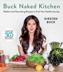 Buck naked kitchen : radiant and nourishing recipes to fuel your health journey / Kirsten Buck ; foreword by Melissa Urban, co-creator of the Whole30.
