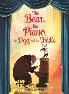 The bear, the piano, the dog, and the fiddle /  by David Litchfield.