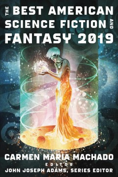 The best American science fiction and fantasy, 2019 /  edited and with an introduction by Carmen Maria Machado ; John Joseph Adams, Series editor.