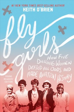 Fly girls : how five daring women defied all odds and made aviation history / Keith O'Brien. - Keith O'Brien.