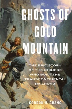 Ghosts of Gold Mountain : the epic story of the Chinese who built the transcontinental railroad / Gordon H. Chang.