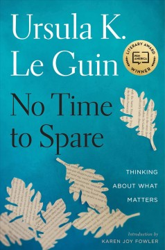 No time to spare : thinking about what matters / Ursula K. Le Guin ; introduction by Karen Joy Fowler.