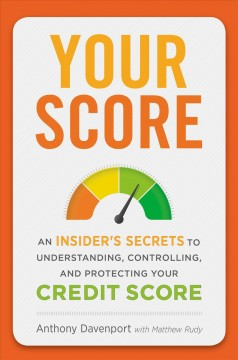 Your score : an insider's secrets to understanding, controlling, and protecting your credit score / Anthony Davenport with Matthew Rudy. - Anthony Davenport with Matthew Rudy.