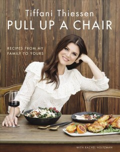 Pull up a chair : recipes from my family to yours / Tiffani Thiessen with Rachel Holtzman ; photography by Rebecca Sanabria. - Tiffani Thiessen with Rachel Holtzman ; photography by Rebecca Sanabria.