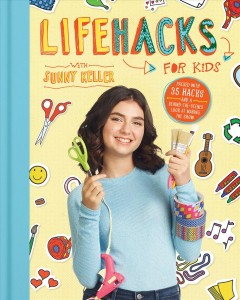 Life hacks for kids /  with Sunny Keller ; written with help from Gina Shaw.