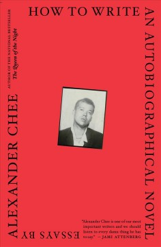 How to write an autobiographical novel : essays / by Alexander Chee. - by Alexander Chee.