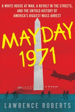 Mayday 1971 : a White House at war, a revolt in the streets, and the untold history of America's biggest mass arrest / Lawrence Roberts.