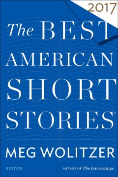 The best American short stories 2017 /  selected from U.S. and Canadian magazines by Meg Wolitzer with Heidi Pitlor ; with an introduction by Meg Wolitzer.