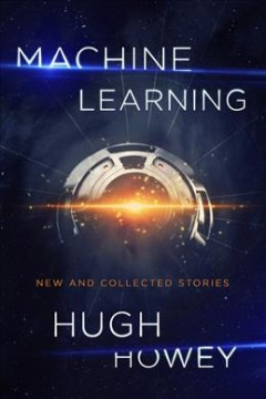 Machine learning : new and collected stories / Hugh Howey.