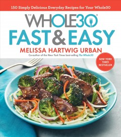 The whole30 fast & easy : 150 simply delicious everyday recipes for your Whole30 / Melissa Hartwig, co-author of the New York Times best-selling The Whole30 ; photography by Ghazalle Badiozamani. - Melissa Hartwig, co-author of the New York Times best-selling The Whole30 ; photography by Ghazalle Badiozamani.