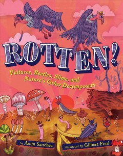 Rotten! : vultures, beetles, slime, and nature's other decomposers / by Anita Sanchez ; illustrated by Gilbert Ford. - by Anita Sanchez ; illustrated by Gilbert Ford.