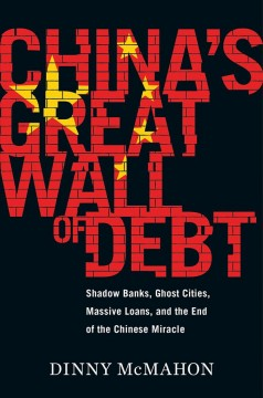 China's great wall of debt : shadow banks, ghost cities, massive loans, and the end of the Chinese miracle / Dinny McMahon.