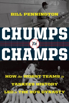 Chumps to champs : how the worst teams in Yankees history led to the '90's dynasty / Bill Pennington.