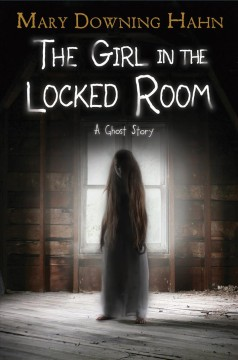 The girl in the locked room : a ghost story / Mary Downing Hahn.
