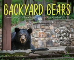 Backyard bears : conservation, habitat changes, and the rise of urban wildlife / by Amy Cherrix. - by Amy Cherrix.
