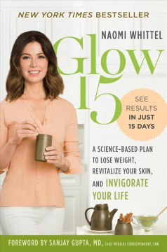 Glow15 : a science-based plan to lose weight, revitalize your skin, and invigorate your life / Naomi Whittel. - Naomi Whittel.