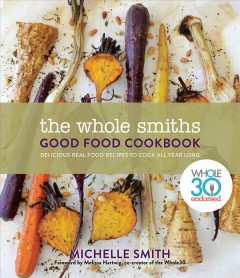 The Whole Smiths good food cookbook : delicious real food recipes to cook all year long / Michelle Smith. - Michelle Smith.