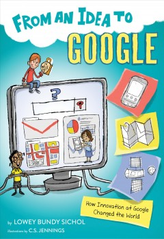 From an idea to Google : how innovation at Google changed the world / Lowey Bundy Sichol ; illustrated by C.S. Jennings. - Lowey Bundy Sichol ; illustrated by C.S. Jennings.