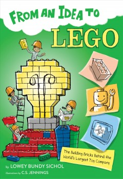 From an idea to Lego : the building bricks behind the world's largest toy company / by Lowey Bundy Sichol ; illustrated by C.S. Jennings. - by Lowey Bundy Sichol ; illustrated by C.S. Jennings.